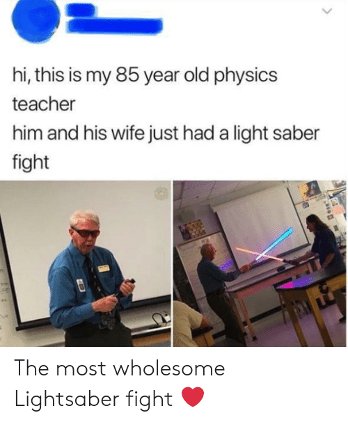 Lightsaber, Teacher, and Wife: hi, this is my 85 year old physics  teacher  him and his wife just had a light saber  fight The most wholesome Lightsaber fight ❤️
