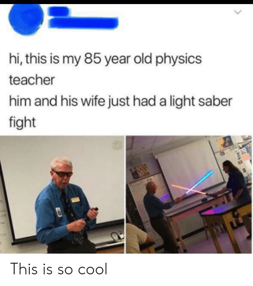 Just Had: hi, this is my 85 year old physics  teacher  him and his wife just had a light saber  fight This is so cool