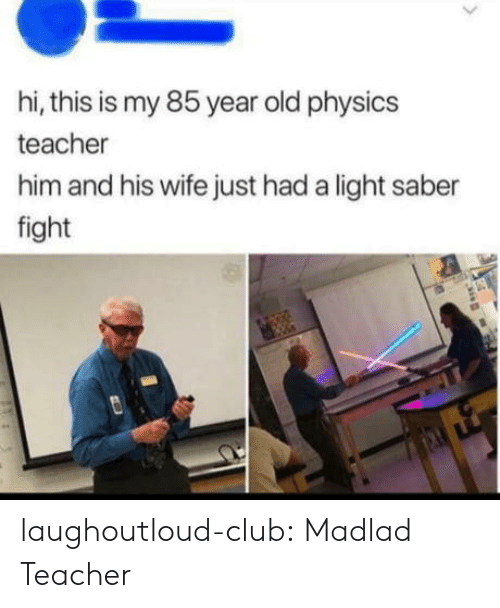 Physics: hi, this is my 85 year old physics  teacher  him and his wife just had a light saber  fight laughoutloud-club:  Madlad Teacher