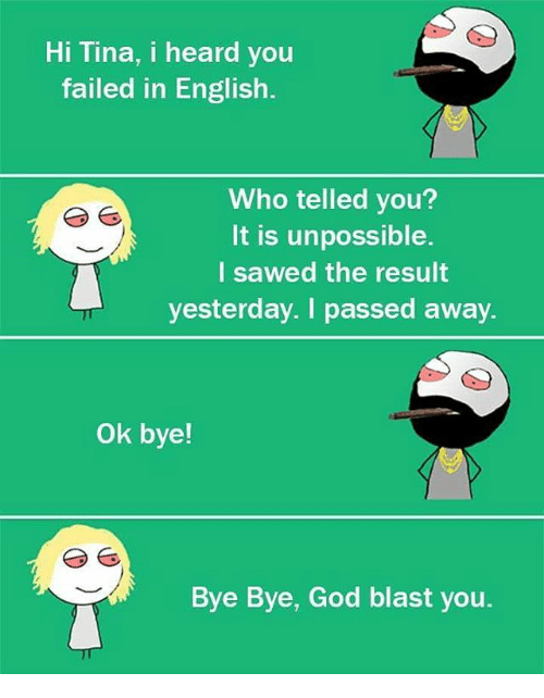 Unpossible: Hi Tina, i heard you  failed in English.  Who telled you?  It is unpossible  l sawed the result  yesterday. I passed away.  Ok bye!  Bye Bye, God blast you.