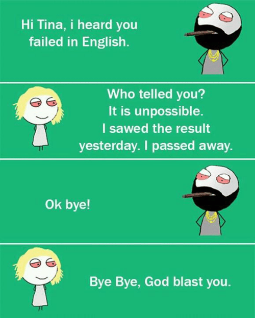 Unpossible: Hi Tina, i heard you  failed in English  Who telled you?  It is unpossible.  I sawed the result  yesterday. I passed away  ok bye!  Bye Bye, God blast you.