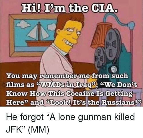 "Gunman: Hi! T'm the CIA  You may remember mefrom such  films as sWaMDs in Irag We Don't  Know How This Cocaine Gettin  Here"" and GLook! It's the Russians!x  Is He forgot ""A lone gunman killed JFK"" (MM)"