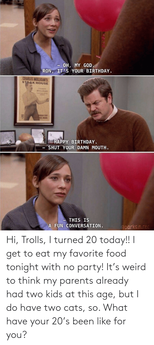 Two Kids: Hi, Trolls, I turned 20 today!! I get to eat my favorite food tonight with no party! It's weird to think my parents already had two kids at this age, but I do have two cats, so. What have your 20's been like for you?
