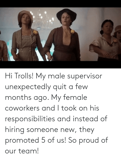 responsibilities: Hi Trolls! My male supervisor unexpectedly quit a few months ago. My female coworkers and I took on his responsibilities and instead of hiring someone new, they promoted 5 of us! So proud of our team!