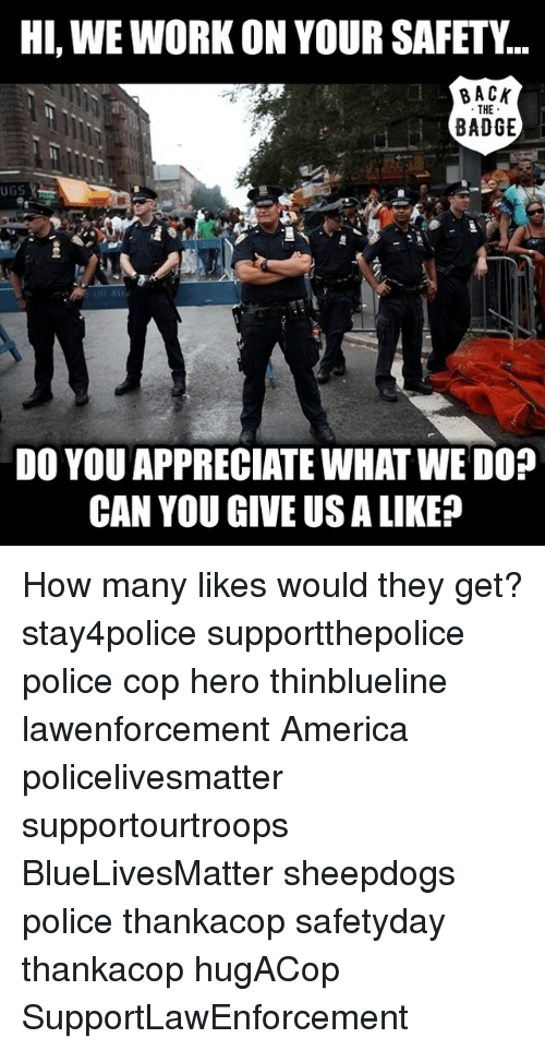 Sheepdog Police: HI, WEWORK ON YOUR SAFETY  THE  BADGE  UGS  DO YOU APPRECIATE WHAT WE DOO  CAN YOU GIVE USA LIKE? How many likes would they get? stay4police supportthepolice police cop hero thinblueline lawenforcement America policelivesmatter supportourtroops BlueLivesMatter sheepdogs police thankacop safetyday thankacop hugACop SupportLawEnforcement
