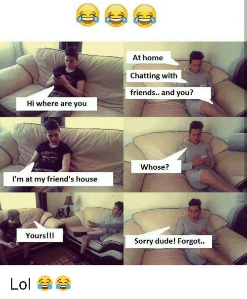 Memes, 🤖, and Chatting: Hi where are you  I'm at my friend's house  Yours!!!  At home  Chatting with  friends.. and you?  Whose?  Sorry dude! Forgot.. Lol 😂😂