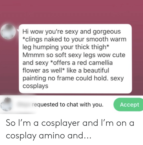 Youre Sexy: Hi wow you're sexy and gorgeous  *clings naked to your smooth warm  leg humping your thick thigh*  Mmmm so soft sexy legs wow cute  and sexy *offers a red camellia  flower as well* like a beautiful  painting no frame could hold. sexy  cosplays  requested to chat with you  Аcсept So I'm a cosplayer and I'm on a cosplay amino and...