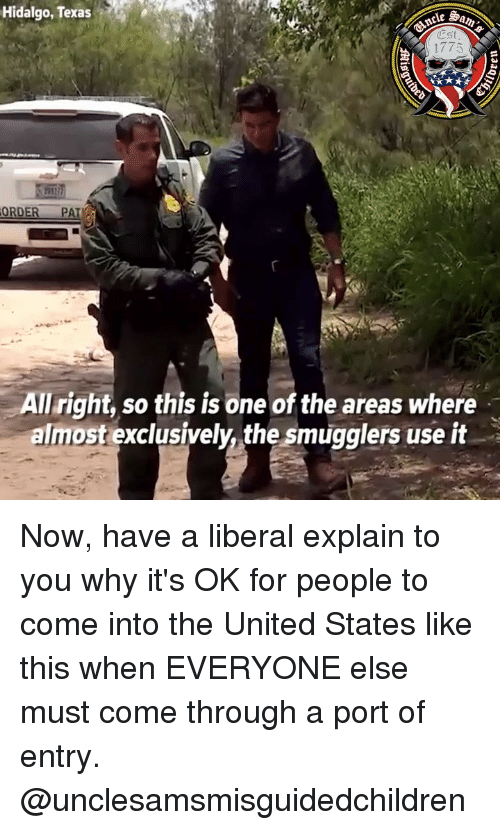 Come Through: Hidalgo, Texas  Est  1775  it  ORDER PA  All right, so this is one of the areas where  almost exclusively, the smugglers use it Now, have a liberal explain to you why it's OK for people to come into the United States like this when EVERYONE else must come through a port of entry. @unclesamsmisguidedchildren