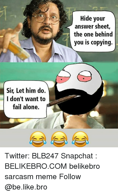 answere: Hide your  answer sheet,  the one behind  you is copying.  Sir, Let him do.  I don't want to  fail alone. Twitter: BLB247 Snapchat : BELIKEBRO.COM belikebro sarcasm meme Follow @be.like.bro