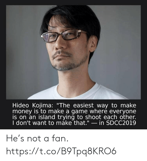 "Easiest: Hideo Kojima: ""The easiest way to make  money is to make a game where everyone  is on an island trying to shoot each other.  I don't want to máke that.""- in SDCC2019 He's not a fan. https://t.co/B9Tpq8KRO6"