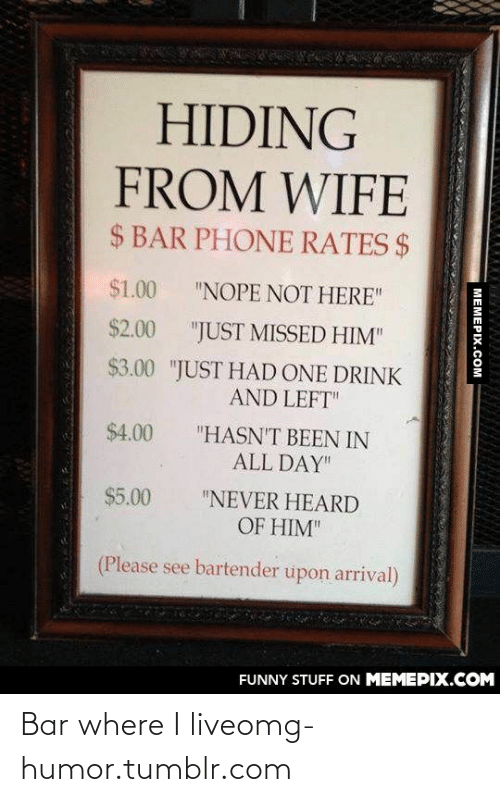 """Hiding From: HIDING  FROM WIFE  $ BAR PHONE RATES $  $1.00  """"NOPE NOT HERE""""  $2.00  """"JUST MISSED HIM""""  $3.00 """"JUST HAD ONE DRINK  AND LEFT""""  $4.00  """"HASN'T BEEN IN  ALL DAY""""  $5.00  """"NEVER HEARD  OF HIM""""  (Please see bartender upon arrival)  FUNNY STUFF ON MEMEPIX.COM  MEMEPIX.COM Bar where I liveomg-humor.tumblr.com"""