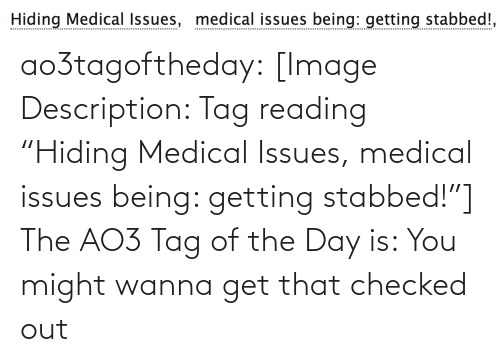 "tag: Hiding Medical Issues, medical issues being: getting stabbed!, ao3tagoftheday:  [Image Description: Tag reading ""Hiding Medical Issues, medical issues being: getting stabbed!""]  The AO3 Tag of the Day is: You might wanna get that checked out"