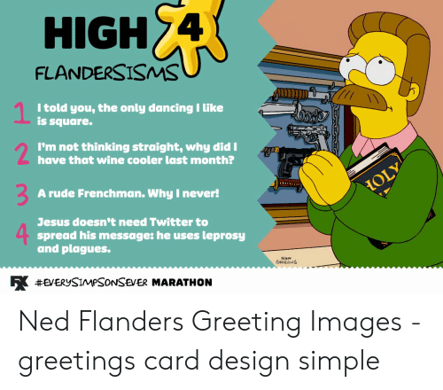 Card Design: HIGH 4  FLANDERSISMS  1  I told you, the only dancing I like  is square.  2  I'm not thinking straight, why did I  have that wine cooler last month?  A rude Frenchman. Why I never!  HOLY  Jesus doesn't need Twitter to  spread his message: he uses  and plagues.  leprosy  R #EVERYSIMPSONSEVER MARATHON Ned Flanders Greeting Images - greetings card design simple