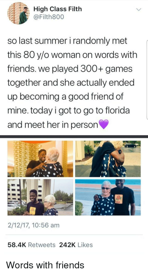 A Good Friend: High Class Filth  @Filth800  so last summer i randomly met  this 80 y/o woman on words with  friends. we played 300+ games  together and she actually ended  up becoming a good friend of  mine. today i got to go to florida  and meet her in person  2/12/17, 10:56 am  58.4K Retweets 242K Likes Words with friends