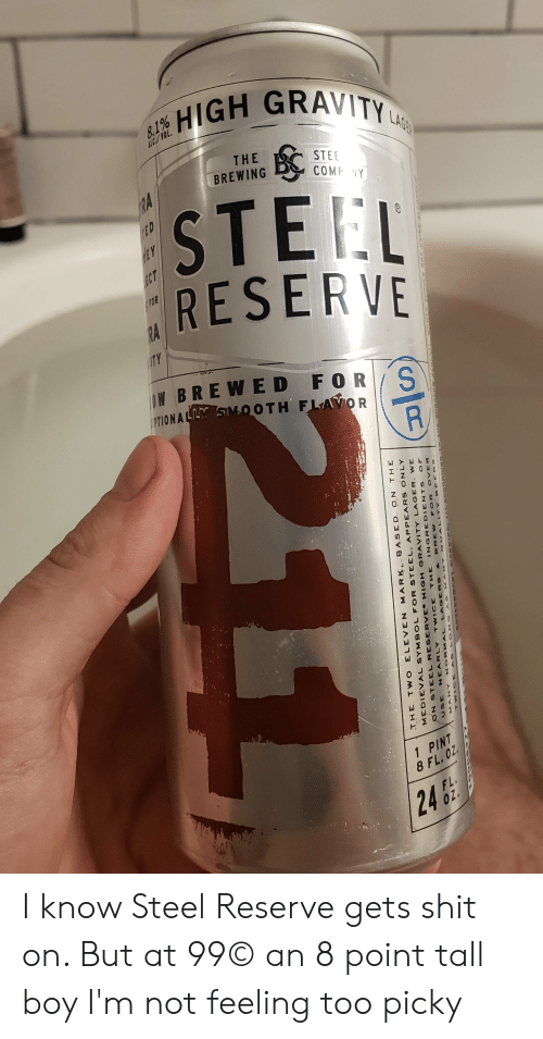 Shit, Gravity, and Pint: HIGH GRAVITY  HE  STEE  BREWINGCOMP VY  COMP  STEL  RESERVE  FOR  W BRE WED F ORS  PTION A  M.OOTH FLA  따」  w つ.  1 PINT  8 FL, OZ  24 I know Steel Reserve gets shit on. But at 99© an 8 point tall boy I'm not feeling too picky