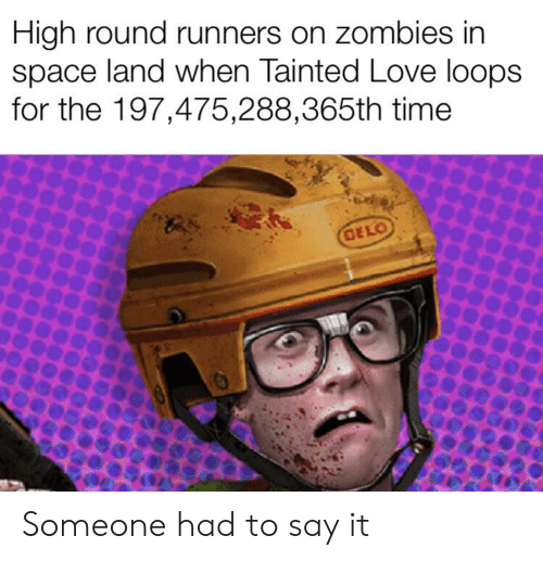 tainted love: High round runners on zombies in  space land when Tainted Love loops  for the 197,475,288,365th time  GELO Someone had to say it
