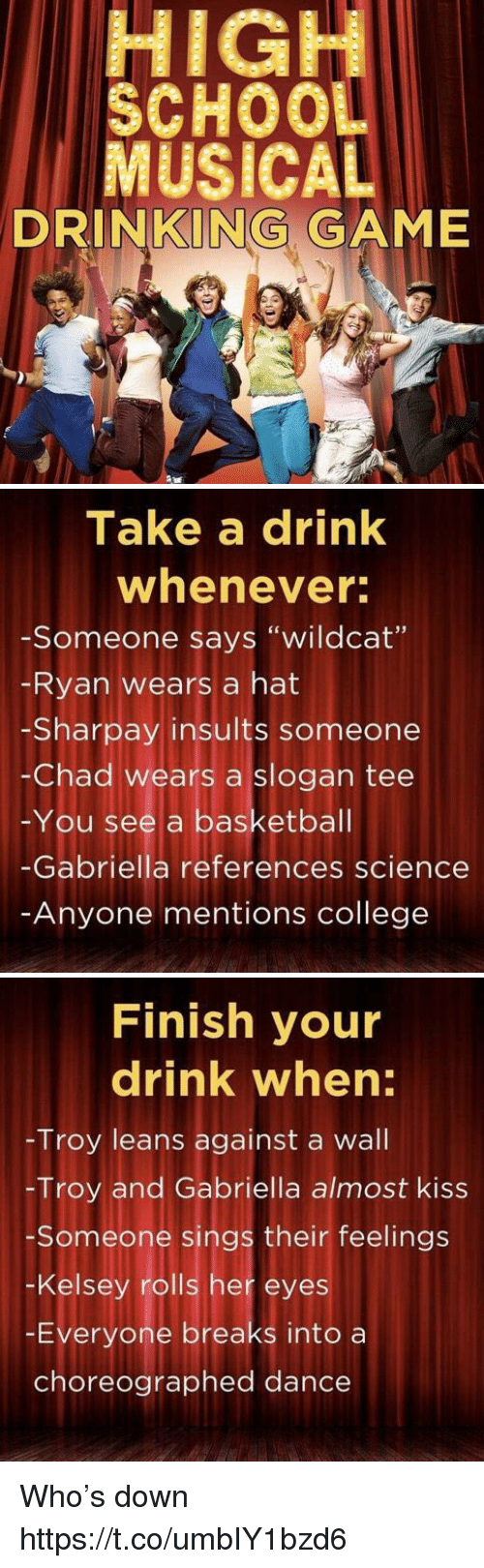 """walle: HIGH  SCHOO  MUSICAL  DRINKING GAME   Take a drink  whenever  -Someone says """"wildcat""""  Ryan wears a hat  -Sharpay insults someone  -Chad wears a slogan tee  -You see a basketbal  -Gabriella references science  Anyone mentions college   Finish your  drink when:  Troy leans against a wall  -Troy and Gabriella almost kiss  Someone sings their feelings  -Kelsey rolls her eyes  -Everyone breaks into a  choreographed dance Who's down https://t.co/umbIY1bzd6"""
