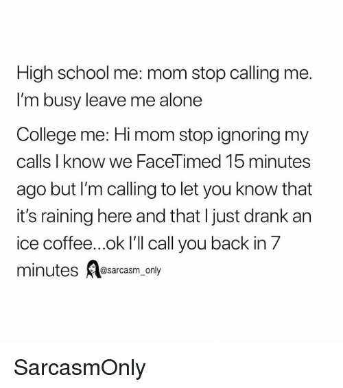 Being Alone, College, and Funny: High school me: mom stop calling me  I'm busy leave me alone  College me: Hi mom stop ignoring my  calls I know we FaceTimed 15 minutes  ago but I'm calling to let you know that  it's raining here and that I just drank an  ice coffee...ok I'll call you back in 7  mi  nutes @sarcasm_only SarcasmOnly