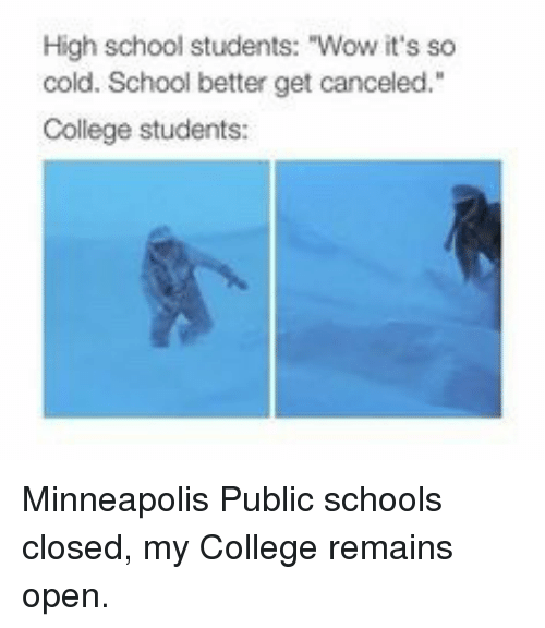 """College, School, and Wow: High school students: """"Wow it's so  cold. School better get canceled.""""  College students: Minneapolis Public schools closed, my College remains open."""