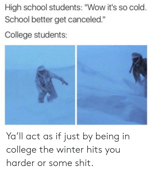 """high-school-students: High school students: """"Wow it's so cold.  School better get canceled.""""  College students: Ya'll act as if just by being in college the winter hits you harder or some shit."""