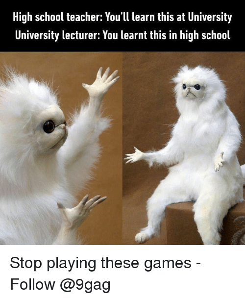 School Teacher: High school teacher: You'll learn this at University  University lecturer: You learnt this in high school Stop playing these games - Follow @9gag