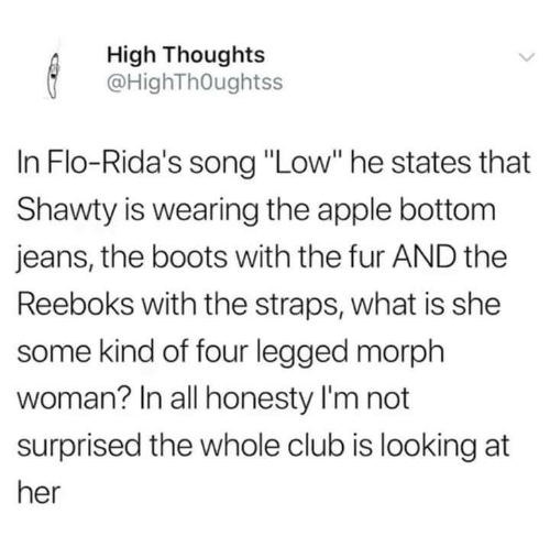 """Apple, Club, and Funny: High Thoughts  @HighThOughtss  In Flo-Rida's song """"Low"""" he states that  Shawty is wearing the apple bottom  jeans, the boots with the fur AND the  Reeboks with the straps, what is she  some kind of four legged morph  woman? In all honesty I'm not  surprised the whole club is looking at  her"""
