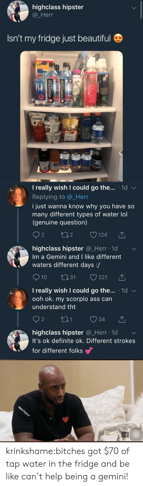 Ass, Be Like, and Beautiful: highclass hipster  @_Herr  Isn't my fridge just beautiful  OTEI  Elu  BAI   I really wish I could go the . 1d  Replying to @_Herr  i just wanna know why you have so  many different types of water lol  (genuine question)  2  o124  2  highclass hipster @_Herr ld  Im a Gemini and I like different  waters different days:/  10 31 221  I really wish I could go the... 1d v  ooh ok. my scorpio ass can  understand tht  2  highclass hipster Q_Herr lo  It's ok definite ok. Different strokes  for different folks krinkshame:bitches got $70 of tap water in the fridge and be like can't help being a gemini!