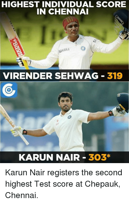 Karun Nair: HIGHEST INDIVIDUAL SCORE  IN CHENNAI  SAHARA  VIRENDER SEHWAG 319  KARUN NAIR 303* Karun Nair registers the second highest Test score at Chepauk, Chennai.