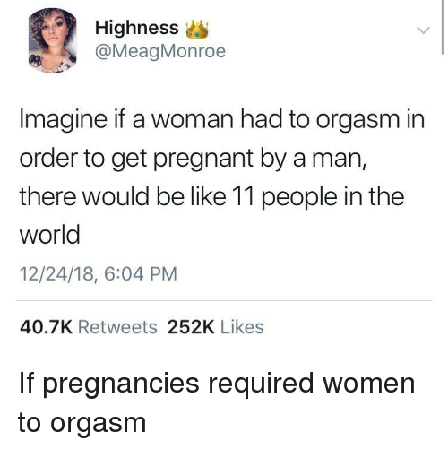 Be Like, Pregnant, and Women: Highness  @MeagMonroe  Imagine if a woman had to orgasm in  order to get pregnant by a man,  there would be like 11 people in the  world  12/24/18, 6:04 PM  40.7K Retweets 252K Likes If pregnancies required women to orgasm