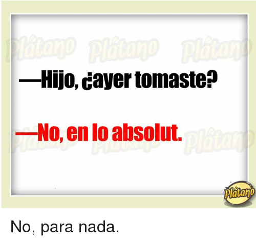 absolution: -Hijo, Cayer tomaste  No, en absolut.  platano No, para nada.