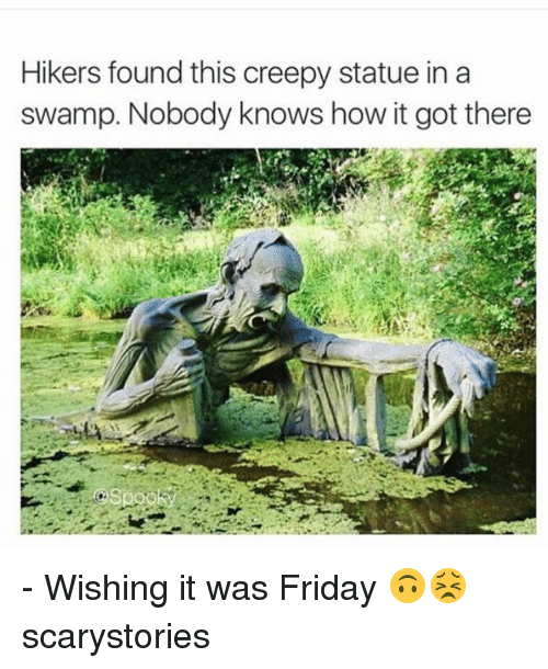 Nobody Know: Hikers found this creepy statue in a  swamp. Nobody knows how it got there - Wishing it was Friday 🙃😣 scarystories