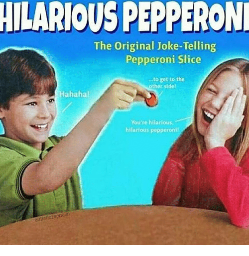 Hilarious, Pepperoni, and The Original: HILARIOUS PEPPERON  The Original Joke-Telling  Pepperoni Slice  .to get to the  öther sidel  Hahahal  You'se hilarious  hilarious pepperonil  autisticz