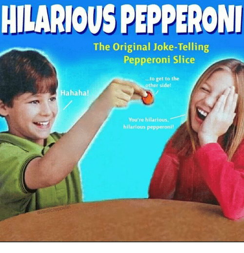 Hilarious, Pepperoni, and The Original: HILARIOUS PEPPERONI  The Original Joke-Telling  Pepperoni Slice  ..to get to the  other side!  Hahaha!  You're hilarious  hilarious pepperoni!  autisticzeppel