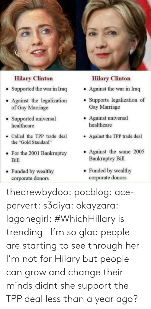 "Gif, Marriage, and Target: Hilary Clinton  Hilary Clinton  . Against the war in Iraq  . Supports legalization of  Supported the war in Iraq  Against the legalization'  Gay Marriage  .Against universal  of Gay Marriage  Supported universal  healthcare  healthcare  Called the TPP trade deal  the ""Gold Standard  For the 2001 Bankruptcy Against the same 2005  Against the TPP trade deal  .  Bill  Bankruptey Bill  . Funded by wealthy  corporate donors  . Funded by wealthy  corporate donors thedrewbydoo:  pocblog:  ace-pervert: s3diya:  okayzara:  lagonegirl:    #WhichHillary is trending    I'm so glad people are starting to see through her  I'm not for Hilary but people can grow and change their minds  didnt she support the TPP deal less than a year ago?"