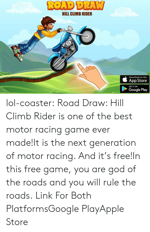 Motoring: HILL CLIMB RIDER  Download on the  App Store  GET IT ON  Google Play lol-coaster: Road Draw: Hill Climb Rider is one of the best motor racing game ever made!It is the next generation of motor racing. And it's free!In this free game, you are god of the roads and you will rule the roads.   Link For Both PlatformsGoogle PlayApple Store