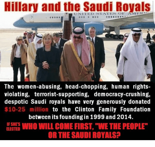 "despotism: Hillary and the Saudi Royals  e UNITED STATES OF AMER  The women-abusing, head-chopping, human rights-  violating, terrorist-supporting, democracy-crushing,  despotic Saudi royals have very generously donated  $10-25 million  to the Clinton Family Foundation  between its founding in 1999 and 2014.  IF SHES  WHO WILL COME FIRST, WE THE PEOPLE""  ELECTED  OR THE SAUDI ROYALS"