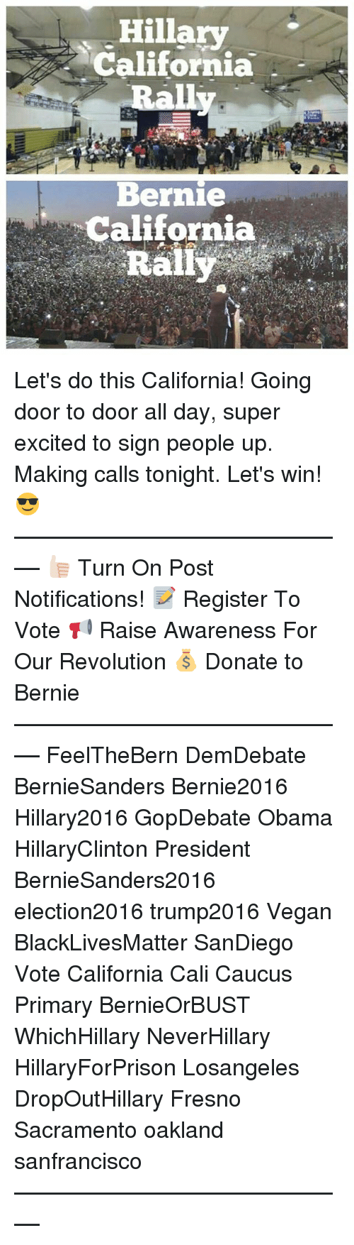 caucuses: Hillary  California  Bernie  California  Rally Let's do this California! Going door to door all day, super excited to sign people up. Making calls tonight. Let's win! 😎 ––––––––––––––––––––––––––– 👍🏻 Turn On Post Notifications! 📝 Register To Vote 📢 Raise Awareness For Our Revolution 💰 Donate to Bernie ––––––––––––––––––––––––––– FeelTheBern DemDebate BernieSanders Bernie2016 Hillary2016 GopDebate Obama HillaryClinton President BernieSanders2016 election2016 trump2016 Vegan BlackLivesMatter SanDiego Vote California Cali Caucus Primary BernieOrBUST WhichHillary NeverHillary HillaryForPrison Losangeles DropOutHillary Fresno Sacramento oakland sanfrancisco –––––––––––––––––––––––––––