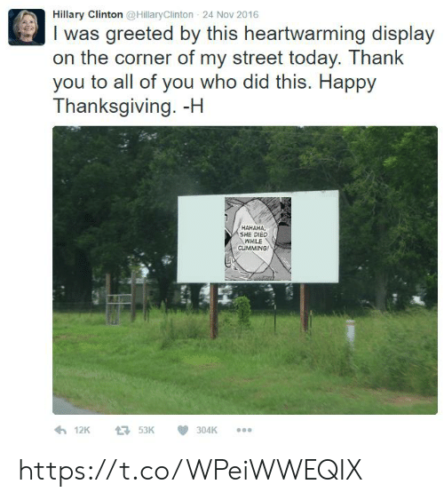 Hillary Clinton, Thanksgiving, and Thank You: Hillary Clinton @HillaryClinton 24 Nov 2016  I was greeted by this heartwarming display  on the corner of my street today. Thank  you to all of you who did this. Happy  Thanksgiving. -H  HAHAHA  SHE DIED  WHILE  CLUIMMING https://t.co/WPeiWWEQIX