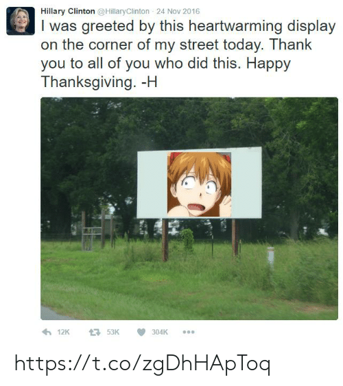 Hillary Clinton, Thanksgiving, and Thank You: Hillary Clinton @HillaryClinton 24 Nov 2016  I was greeted by this heartwarming display  on the corner of my street today. Thank  you to all of you who did this. Happy  Thanksgiving. -H  12K  53K  304K https://t.co/zgDhHApToq