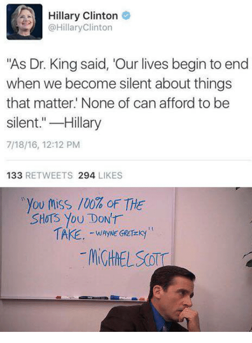 """Hillary Clinton, Clinton, and King: Hillary Clinton  @HillaryClinton  """"As Dr. King said, 'Our lives begin to end  when we become silent about things  that matter. None of can afford to be  silent.""""-Hillary  7/18/16, 12:12 PM  133 RETWEETS 294 LIKES  ,you toss /00% oF THE  SHoTS You DONT  WAYNE GRCTEKy"""