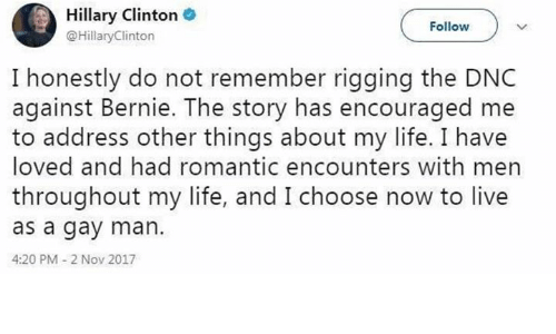 rigging: Hillary Clinton .  @HillaryClinton  Follow  I honestly do not remember rigging the DNC  against Bernie. The story has encouraged me  to address other things about my life. I have  loved and had romantic encounters with men  throughout my life, and I choose now to live  as a gay man.  4:20 PM 2 Nov 2017