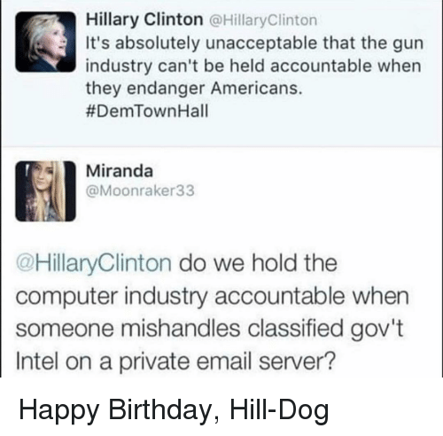 classified: Hillary Clinton @HillaryClinton  It's absolutely unacceptable that the gun  industry can't be held accountable when  they endanger Americans.  #DemTownHall  Miranda  @Moonraker33  @HillaryClinton do we hold the  computer industry accountable when  someone mishandles classified gov't  Intel on a private email server? Happy Birthday, Hill-Dog