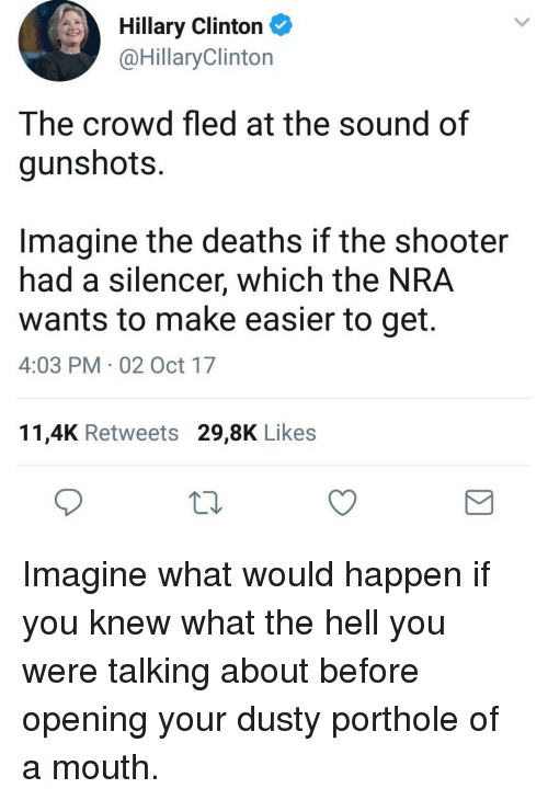 silencer: Hillary Clinton  @HillaryClinton  The crowd fled at the sound of  gunshots.  Imagine the deaths if the shooter  had a silencer, which the NRA  wants to make easier to get.  4:03 PM 02 Oct 17  11,4K Retweets 29,8K Likes <p>Imagine what would happen if you knew what the hell you were talking about before opening your dusty porthole of a mouth.</p>