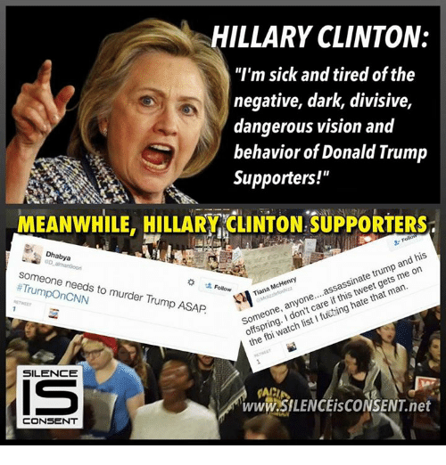"""Donald Trump Supporters: HILLARY CLINTON:  """"I'm sick and tired of the  negative, dark, divisive,  dangerous vision and  behavior of Donald Trump  Supporters!""""  MEANWHILE, HILLARY CLINTON SUPPORTERs  his  and McHenry  assassinate trump on  Tiana me one  that man  any  if hate Someone, care ng  I watch list fbi the Dhabya  alman9oorn  someone needs to murder Trump ASAP  SILENCE  www.SILENCEisCONSENT net  CONSENT"""