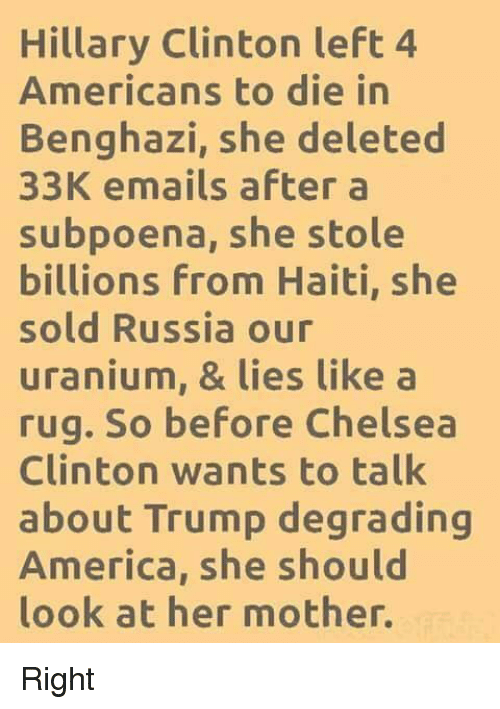 Chelsea Clinton: Hillary Clinton left 4  Americans to die in  Benghazi, she deleted  33K emails after a  subpoena, she stole  billions From Haiti, she  sold Russia our  uranium, & lies like a  rug. So before Chelsea  Clinton wants to talk  about Trump degrading  America, she should  look at her mother. Right