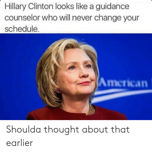 Counselors: Hillary Clinton looks like a guidance  counselor who will never change your  schedule.  American Shoulda thought about that earlier