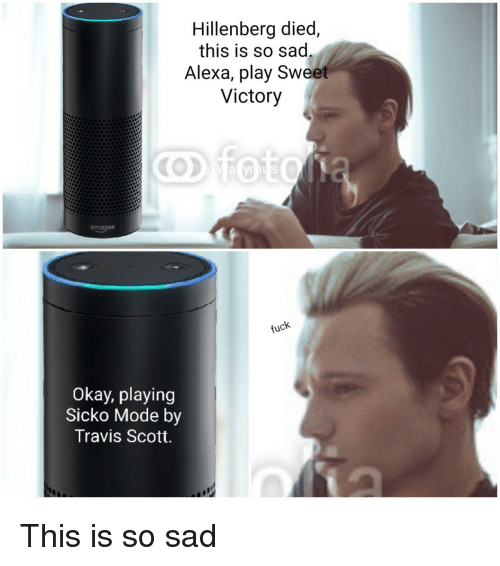 Travis Scott: Hillenberg died,  this is so sad  Alexa, play Sweet  Victory  amazon  Okay, playing  Sicko Mode by  Travis Scott This is so sad