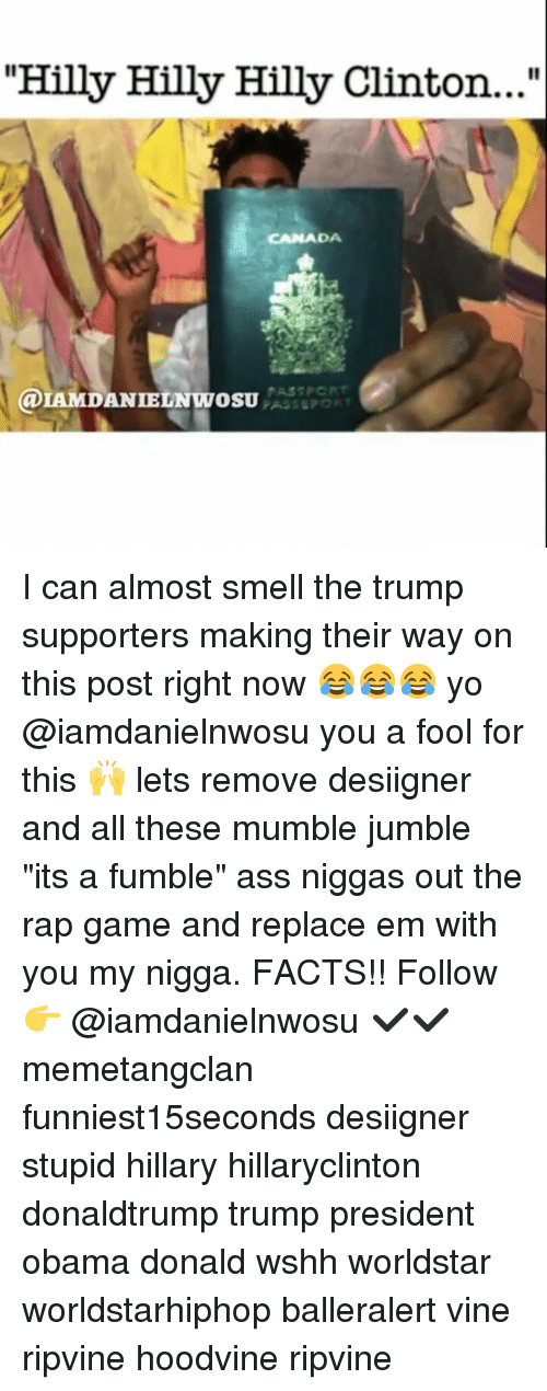 "Hoodvines: ""Hilly Hilly Hilly Clinton...""  CANADA  a IE I can almost smell the trump supporters making their way on this post right now 😂😂😂 yo @iamdanielnwosu you a fool for this 🙌 lets remove desiigner and all these mumble jumble ""its a fumble"" ass niggas out the rap game and replace em with you my nigga. FACTS!! Follow 👉 @iamdanielnwosu ✔✔ memetangclan funniest15seconds desiigner stupid hillary hillaryclinton donaldtrump trump president obama donald wshh worldstar worldstarhiphop balleralert vine ripvine hoodvine ripvine"