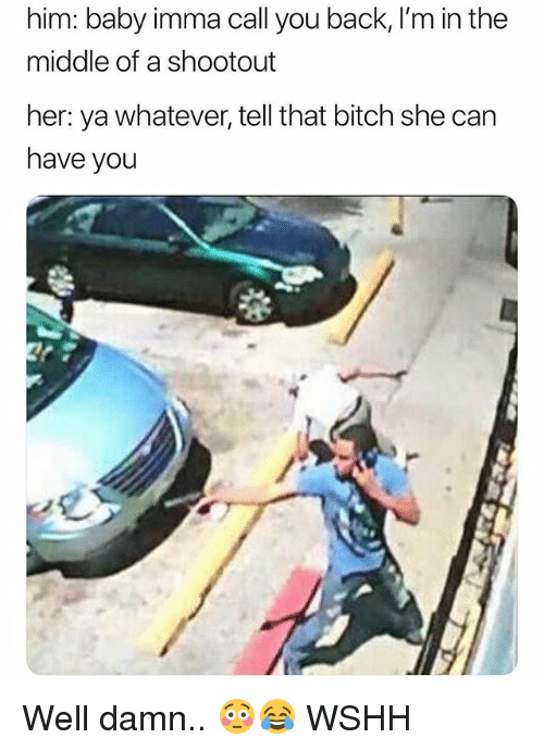 Bitch, Memes, and Wshh: him: baby imma call you back, I'm in the  middle of a shootout  her: ya whatever, tell that bitch she can  have you Well damn.. 😳😂 WSHH