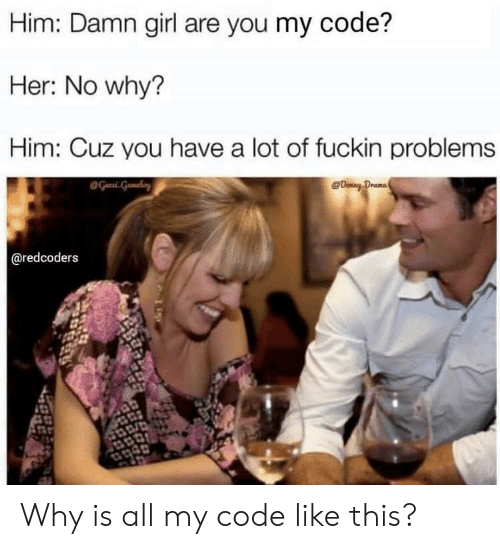 Girl, Damn Girl, and Her: Him: Damn girl are you my code?  Her: No why?  Him: Cuz you have a lot of fuckin problems  @redcoders Why is all my code like this?